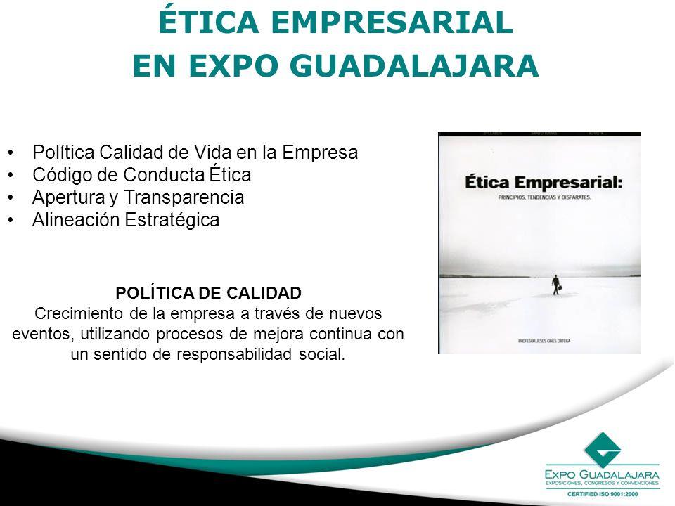 ÉTICA EMPRESARIAL EN EXPO GUADALAJARA Política Calidad de Vida en la Empresa Código de Conducta Ética Apertura y Transparencia Alineación Estratégica