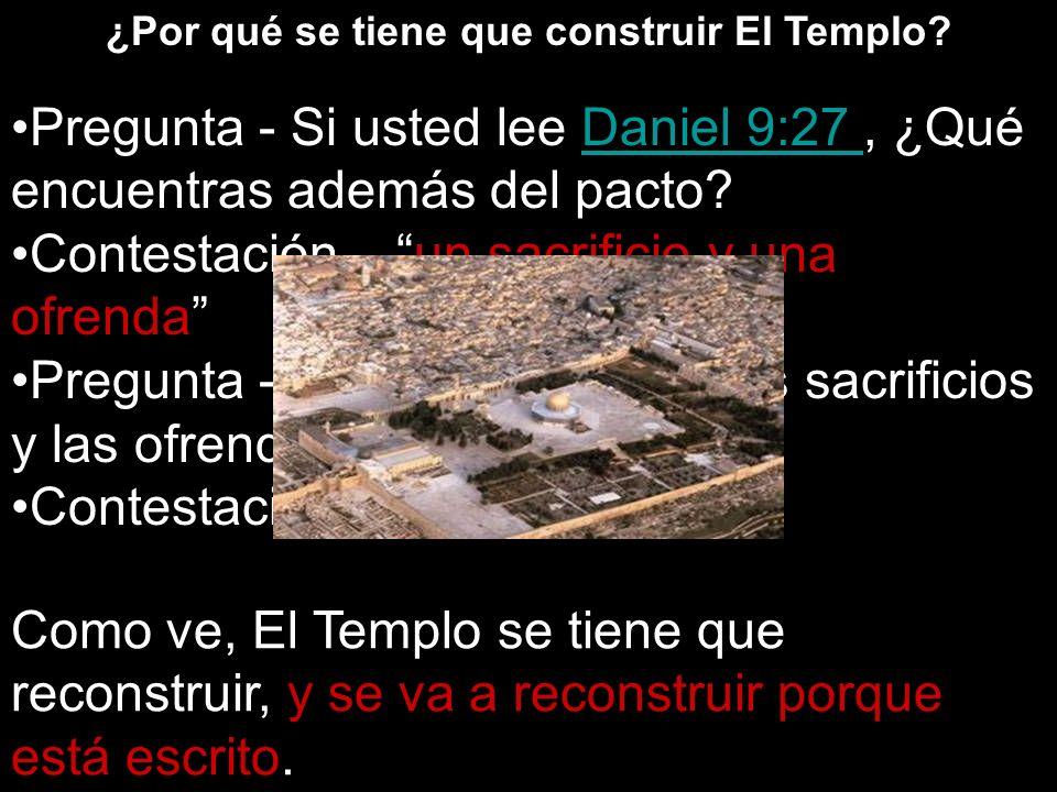 ¿Por qué se tiene que construir El Templo? Pregunta - Si usted lee Daniel 9:27, ¿Qué encuentras además del pacto?Daniel 9:27 Contestación – un sacrifi