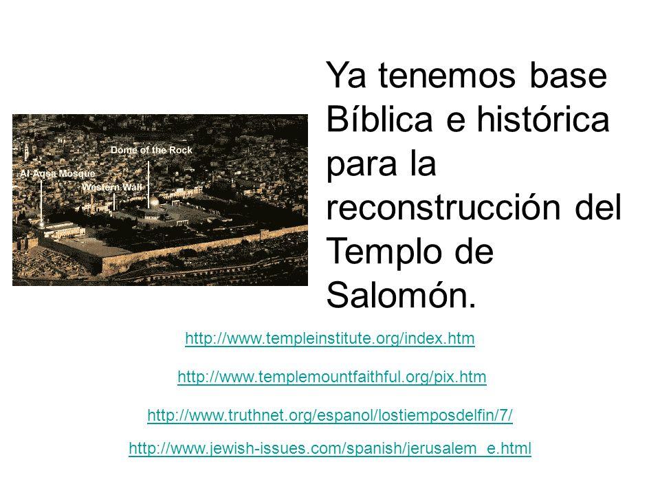 Ya tenemos base Bíblica e histórica para la reconstrucción del Templo de Salomón. http://www.templeinstitute.org/index.htm http://www.templemountfaith