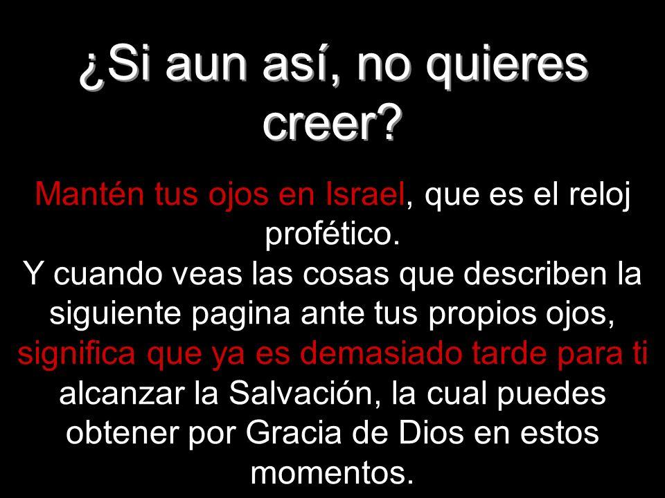 ¿Si aun así, no quieres creer? Mantén tus ojos en Israel, que es el reloj profético. Y cuando veas las cosas que describen la siguiente pagina ante tu