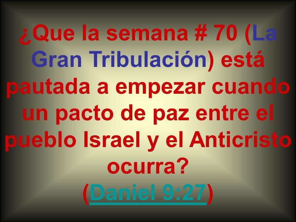 ¿Que la semana # 70 (La Gran Tribulación) está pautada a empezar cuando un pacto de paz entre el pueblo Israel y el Anticristo ocurra? (Daniel 9:27)Da