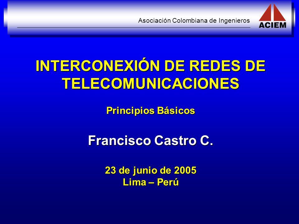 Asociación Colombiana de Ingenieros INTERCONEXIÓN DE REDES DE TELECOMUNICACIONES Principios Básicos Francisco Castro C. 23 de junio de 2005 Lima – Per