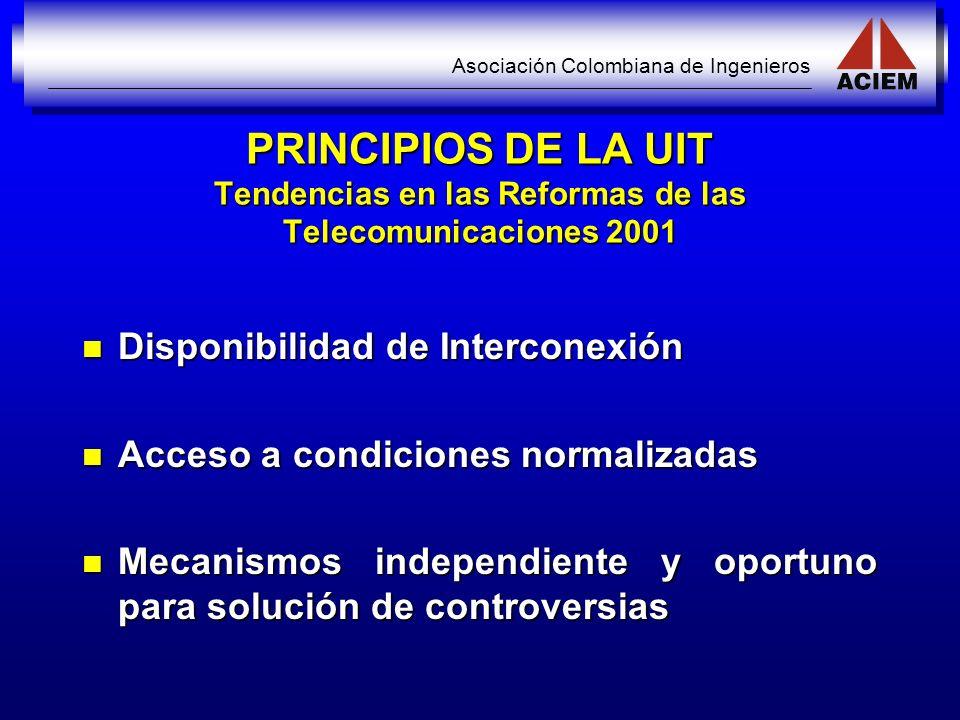 Asociación Colombiana de Ingenieros PRINCIPIOS DE LA UIT Tendencias en las Reformas de las Telecomunicaciones 2001 Disponibilidad de Interconexión Dis
