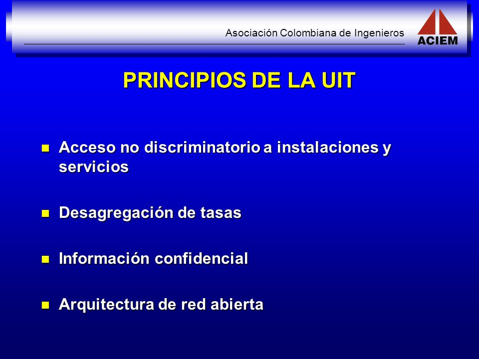 Asociación Colombiana de Ingenieros PRINCIPIOS DE LA UIT Acceso no discriminatorio a instalaciones y servicios Acceso no discriminatorio a instalacion