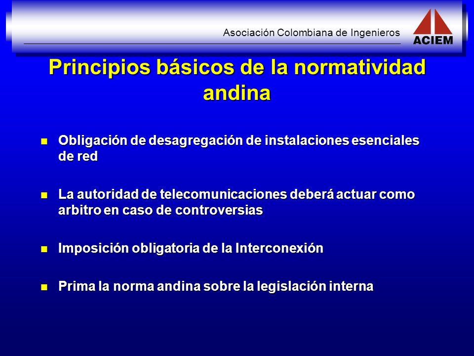 Asociación Colombiana de Ingenieros Principios básicos de la normatividad andina Obligación de desagregación de instalaciones esenciales de red Obliga