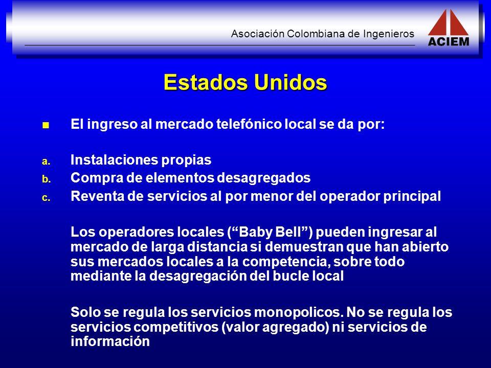 Asociación Colombiana de Ingenieros Estados Unidos El ingreso al mercado telefónico local se da por: a. a. Instalaciones propias b. b. Compra de eleme