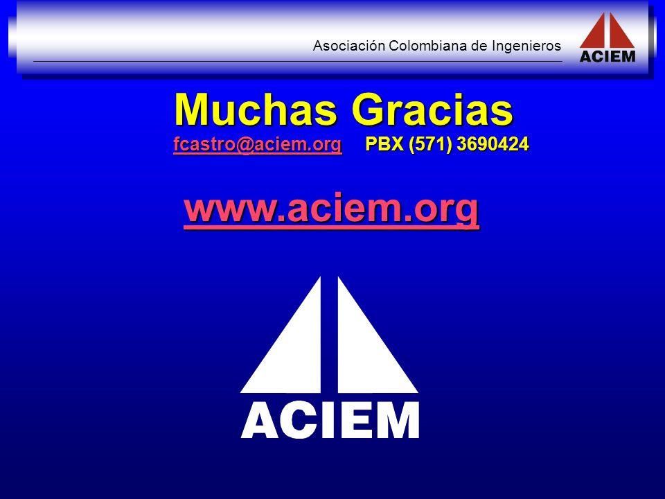 Asociación Colombiana de Ingenieros Muchas Gracias fcastro@aciem.org PBX (571) 3690424 fcastro@aciem.org www.aciem.org
