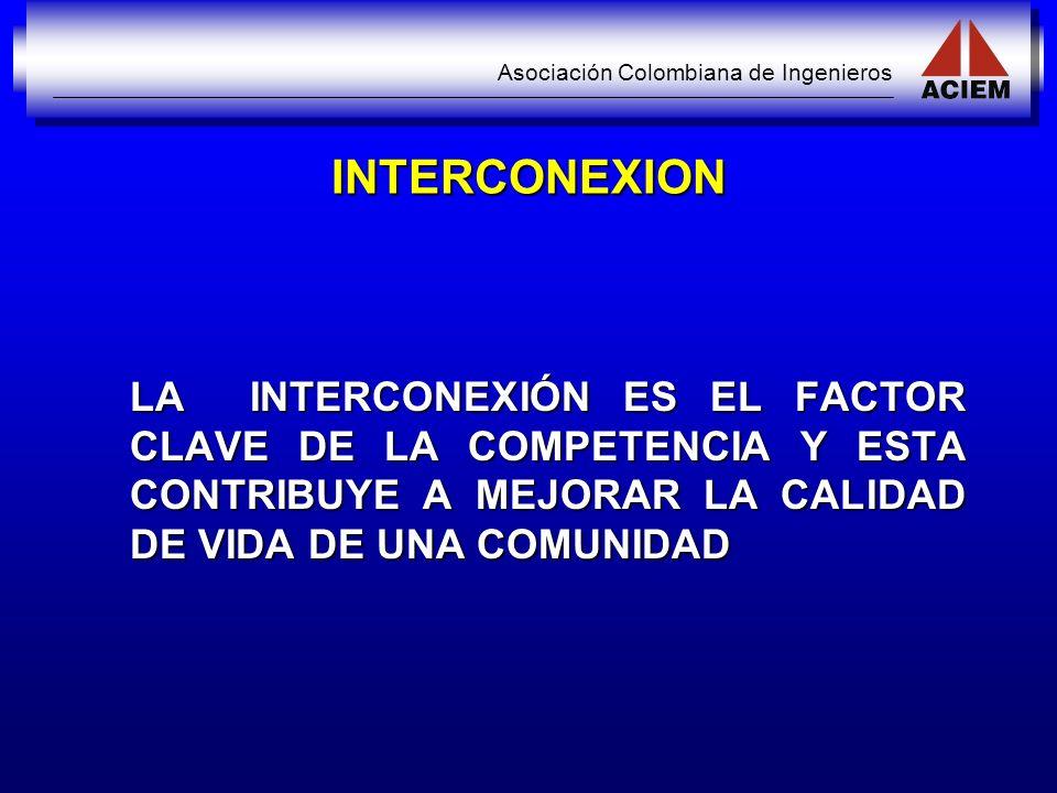 Asociación Colombiana de Ingenieros INTERCONEXION LA INTERCONEXIÓN ES EL FACTOR CLAVE DE LA COMPETENCIA Y ESTA CONTRIBUYE A MEJORAR LA CALIDAD DE VIDA