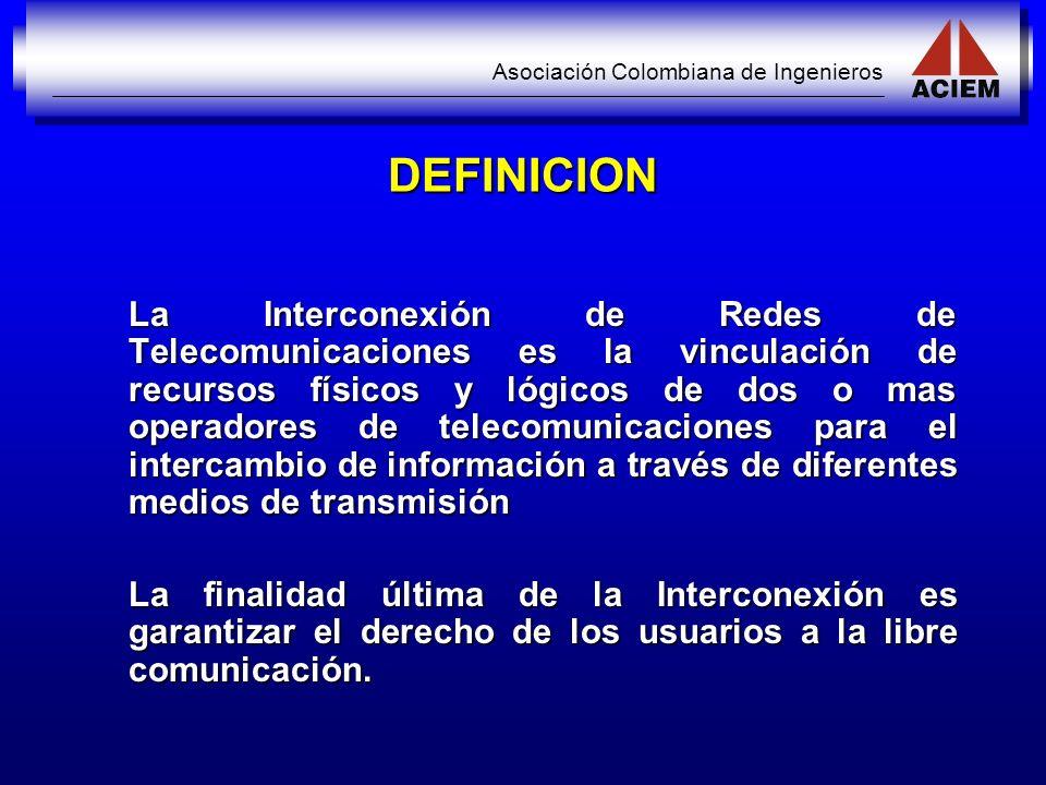 Asociación Colombiana de Ingenieros DEFINICION La Interconexión de Redes de Telecomunicaciones es la vinculación de recursos físicos y lógicos de dos