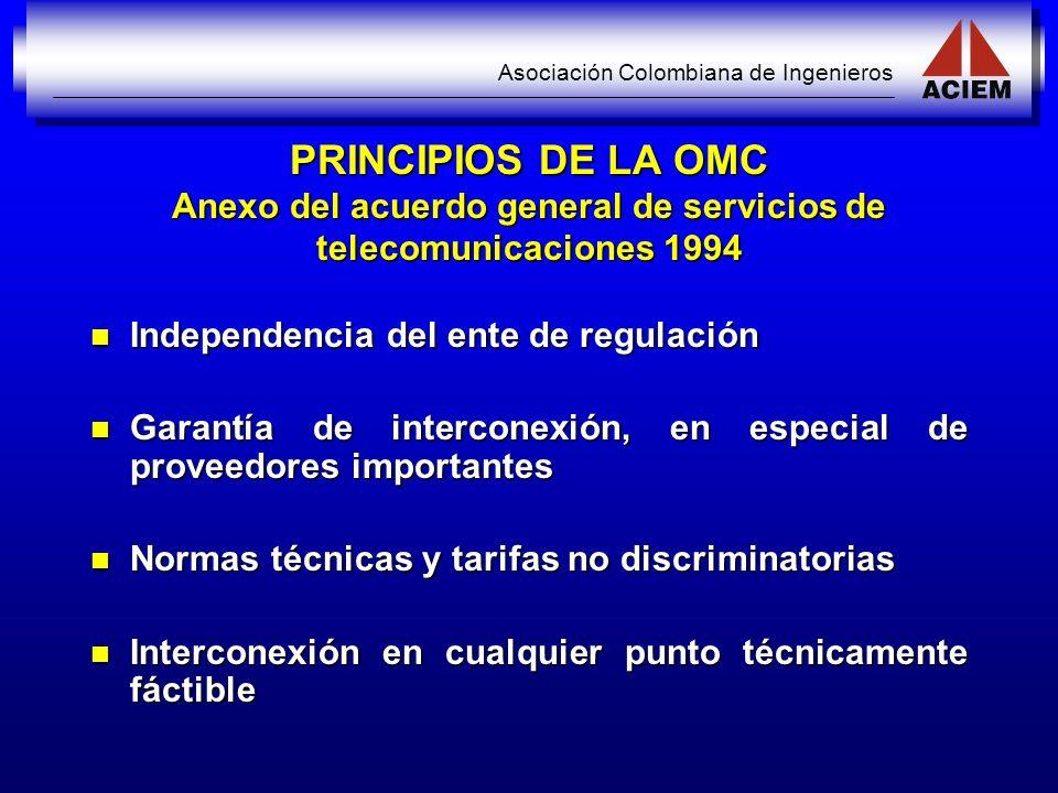Asociación Colombiana de Ingenieros PRINCIPIOS DE LA OMC Anexo del acuerdo general de servicios de telecomunicaciones 1994 Independencia del ente de r