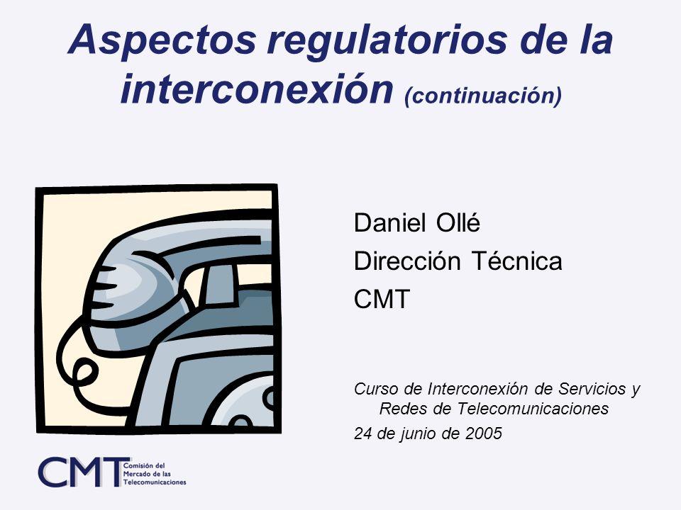 Aspectos regulatorios de la interconexión (continuación) Daniel Ollé Dirección Técnica CMT Curso de Interconexión de Servicios y Redes de Telecomunica