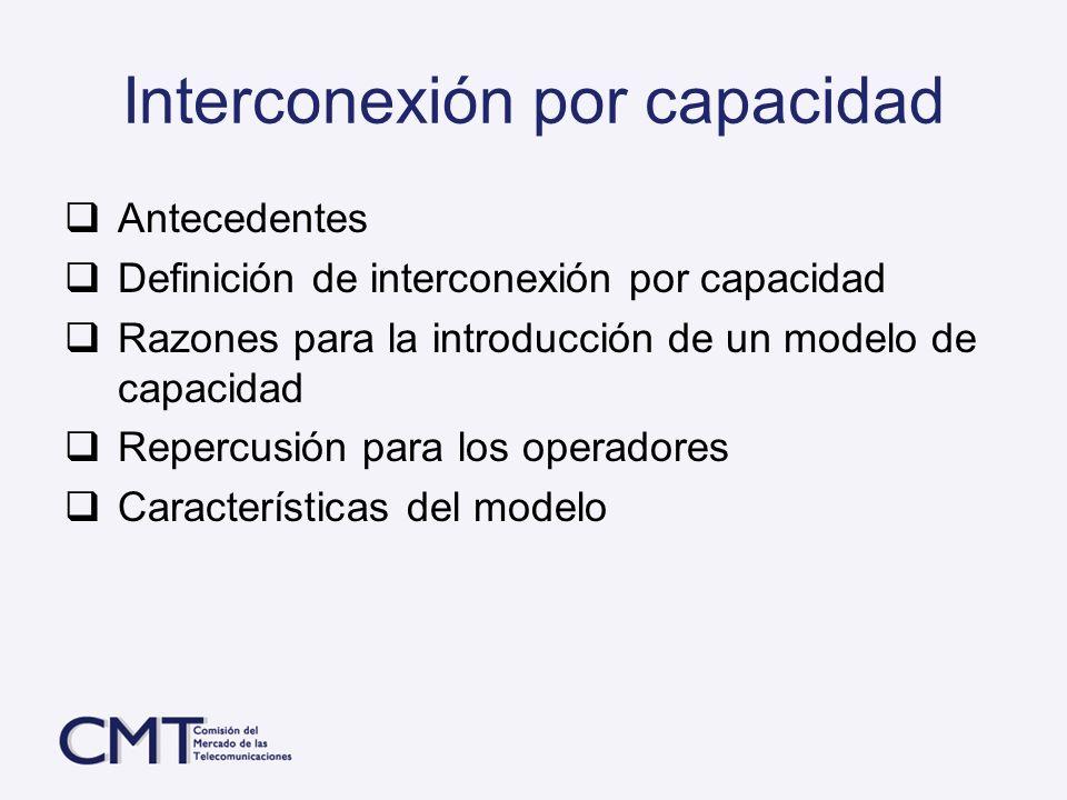 Interconexión por capacidad Antecedentes Definición de interconexión por capacidad Razones para la introducción de un modelo de capacidad Repercusión