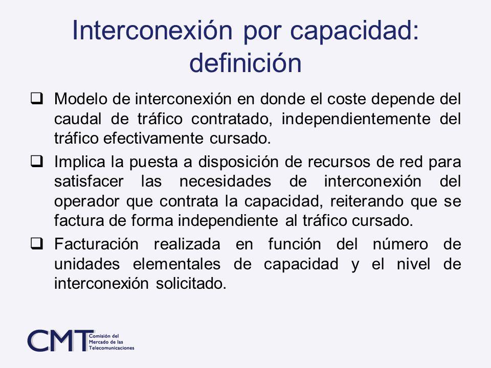 Interconexión por capacidad: definición Modelo de interconexión en donde el coste depende del caudal de tráfico contratado, independientemente del trá