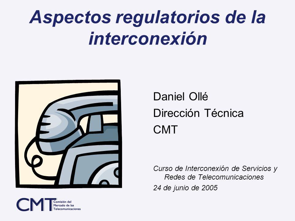 Aspectos regulatorios de la interconexión Daniel Ollé Dirección Técnica CMT Curso de Interconexión de Servicios y Redes de Telecomunicaciones 24 de ju