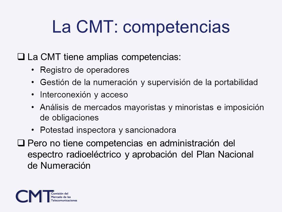 La CMT: competencias La CMT tiene amplias competencias: Registro de operadores Gestión de la numeración y supervisión de la portabilidad Interconexión