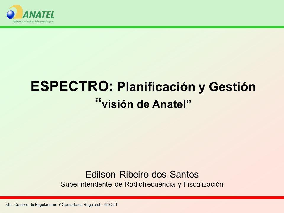 XII – Cumbre de Reguladores Y Operadores Regulatel - AHCIET ESPECTRO: Planificación y Gestión visión de Anatel Edilson Ribeiro dos Santos Superintende