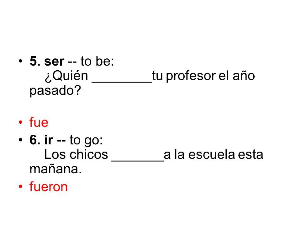 5. ser -- to be: ¿Quién ________tu profesor el año pasado? fue 6. ir -- to go: Los chicos _______a la escuela esta mañana. fueron
