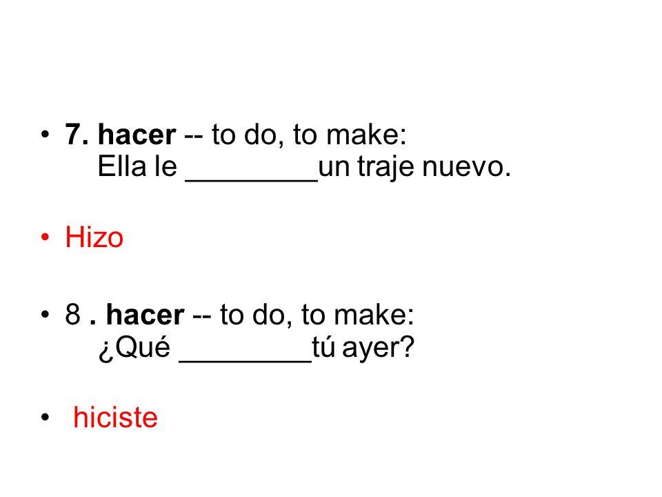 7. hacer -- to do, to make: Ella le ________un traje nuevo. Hizo 8. hacer -- to do, to make: ¿Qué ________tú ayer? hiciste