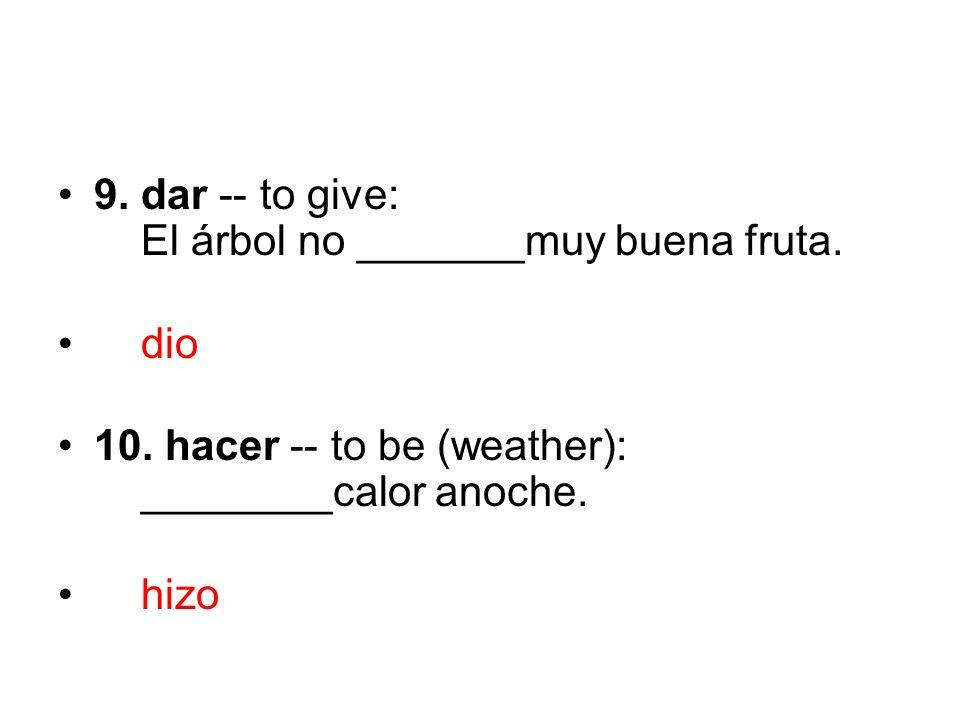 9. dar -- to give: El árbol no _______muy buena fruta. dio 10. hacer -- to be (weather): ________calor anoche. hizo