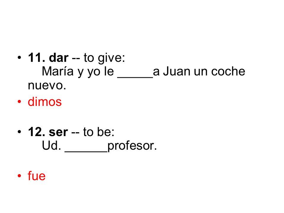 11. dar -- to give: María y yo le _____a Juan un coche nuevo. dimos 12. ser -- to be: Ud. ______profesor. fue