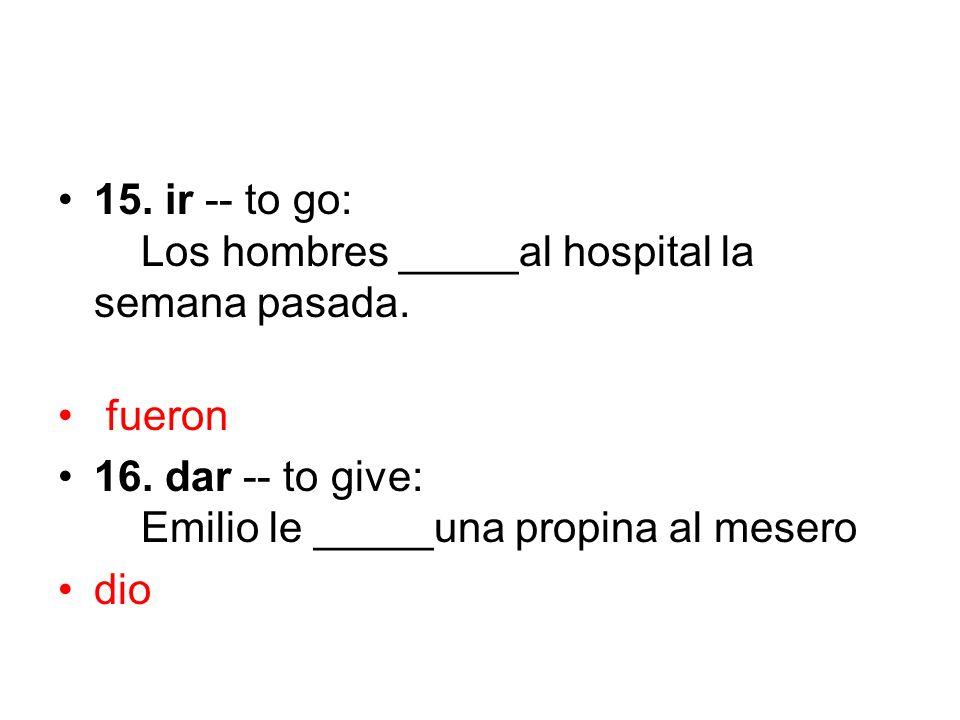 15. ir -- to go: Los hombres _____al hospital la semana pasada. fueron 16. dar -- to give: Emilio le _____una propina al mesero dio