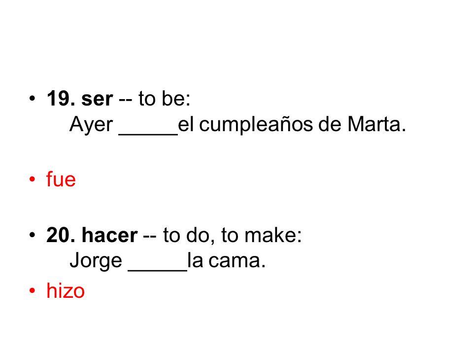 19. ser -- to be: Ayer _____el cumpleaños de Marta. fue 20. hacer -- to do, to make: Jorge _____la cama. hizo