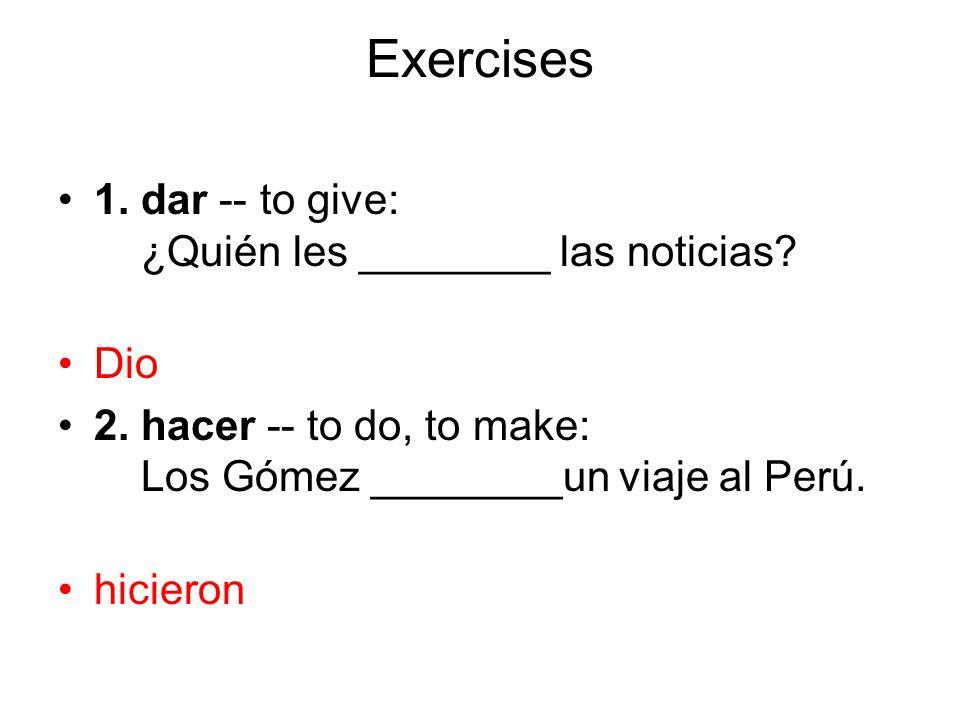 Exercises 1. dar -- to give: ¿Quién les ________ las noticias? Dio 2. hacer -- to do, to make: Los Gómez ________un viaje al Perú. hicieron