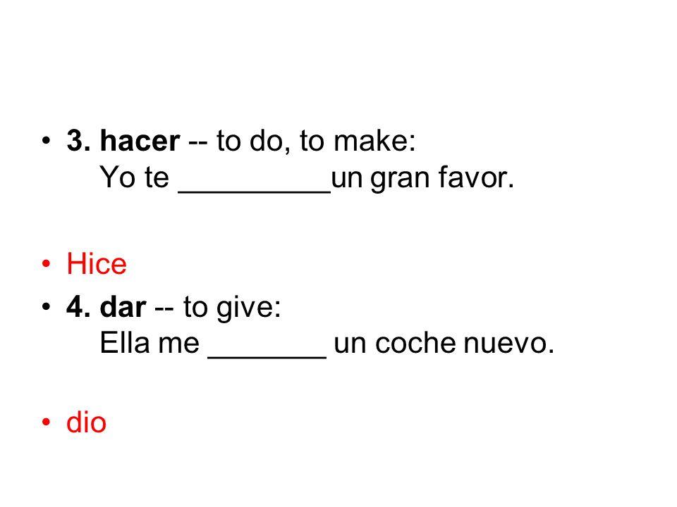 3. hacer -- to do, to make: Yo te _________un gran favor. Hice 4. dar -- to give: Ella me _______ un coche nuevo. dio