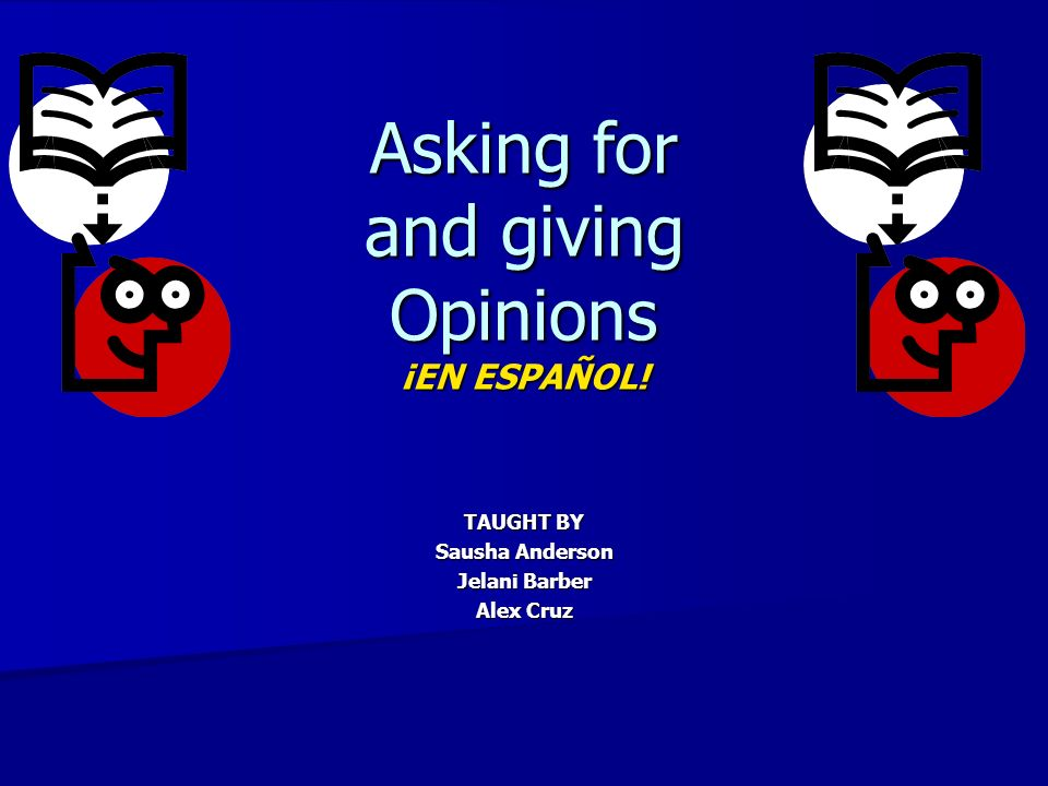 Asking for and giving Opinions ¡EN ESPAÑOL! TAUGHT BY Sausha Anderson Jelani Barber Alex Cruz