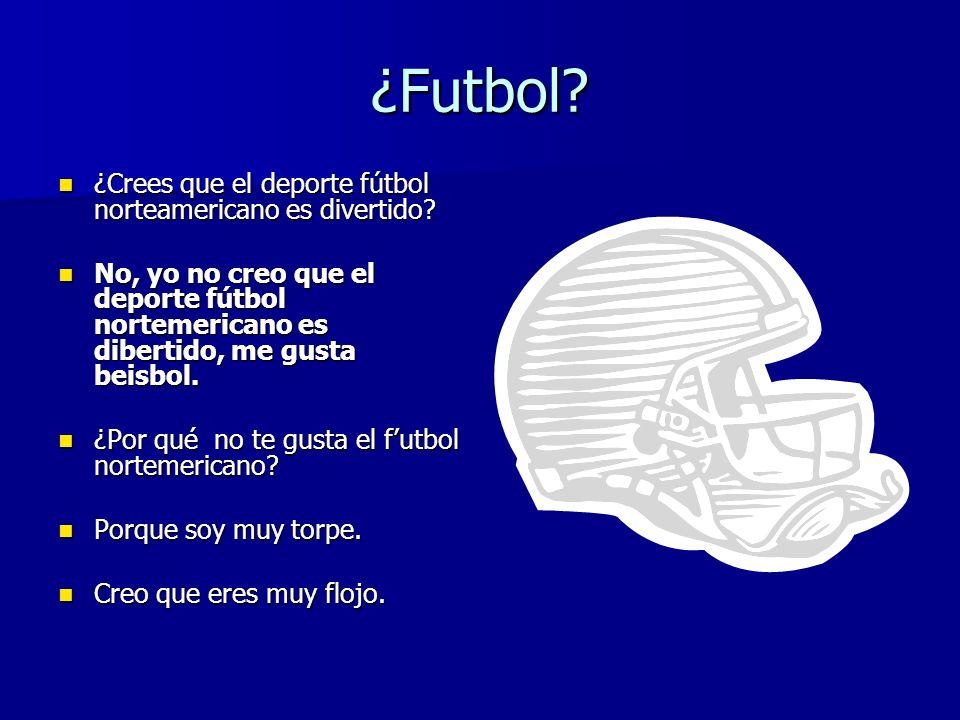 ¿Futbol? ¿Crees que el deporte fútbol norteamericano es divertido? ¿Crees que el deporte fútbol norteamericano es divertido? No, yo no creo que el dep