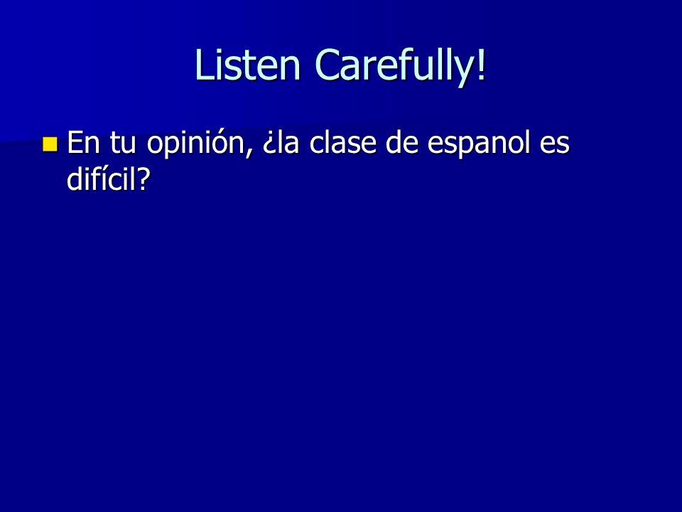 Listen Carefully! En tu opinión, ¿la clase de espanol es difícil? En tu opinión, ¿la clase de espanol es difícil?