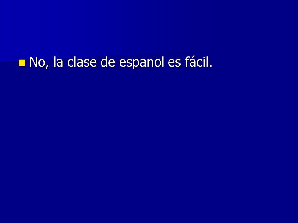 No, la clase de espanol es fácil. No, la clase de espanol es fácil.