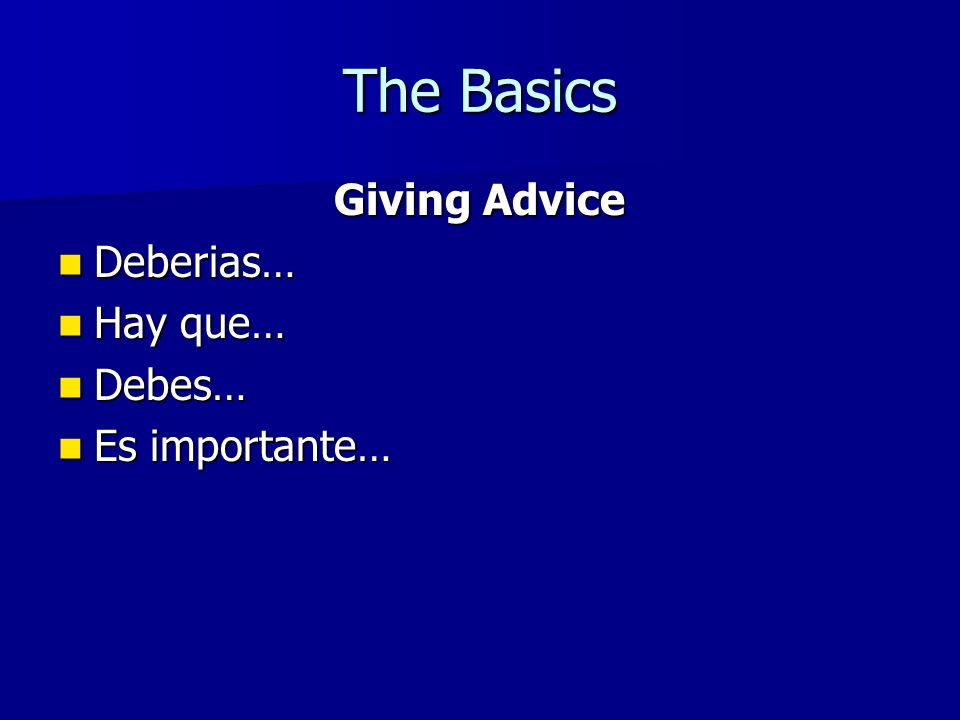 The Basics Giving Advice Deberias… Deberias… Hay que… Hay que… Debes… Debes… Es importante… Es importante…