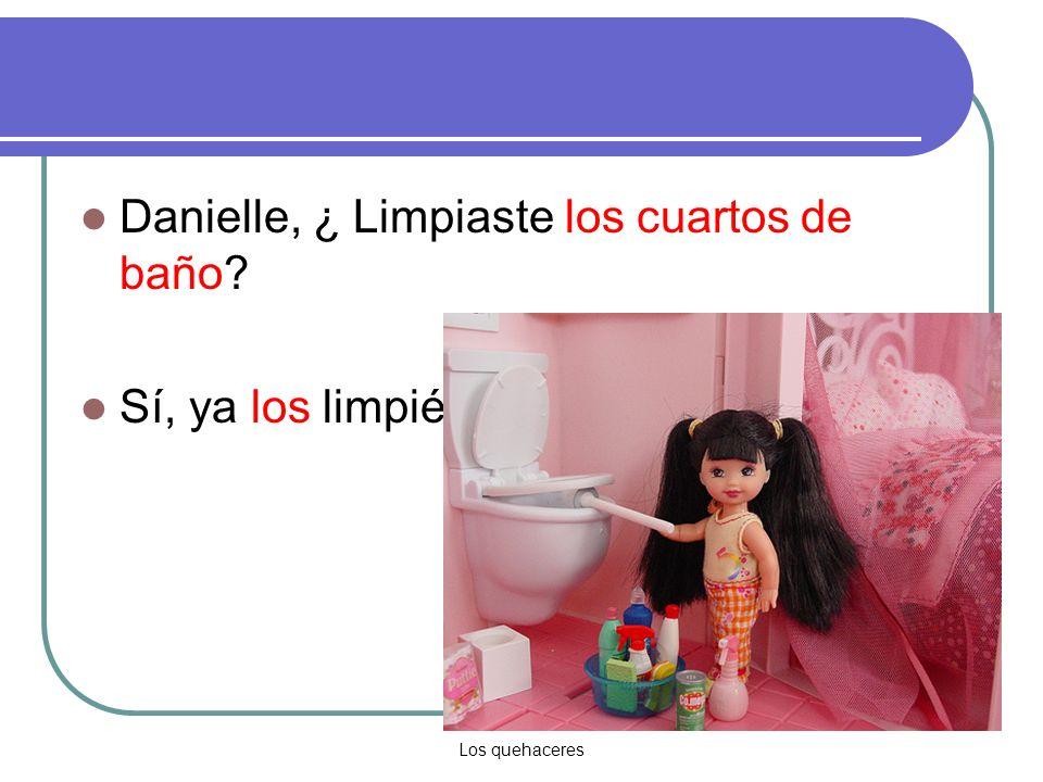 Los quehaceres Danielle, ¿ Limpiaste los cuartos de baño Sí, ya los limpié.