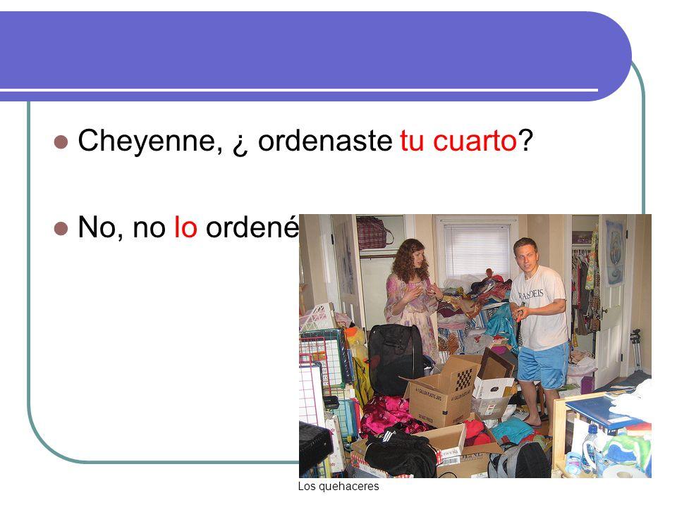 Los quehaceres Cheyenne, ¿ ordenaste tu cuarto No, no lo ordené.