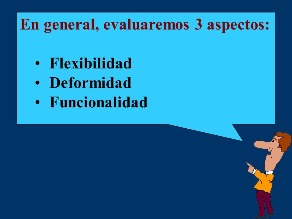 En general, evaluaremos 3 aspectos: Flexibilidad Deformidad Funcionalidad