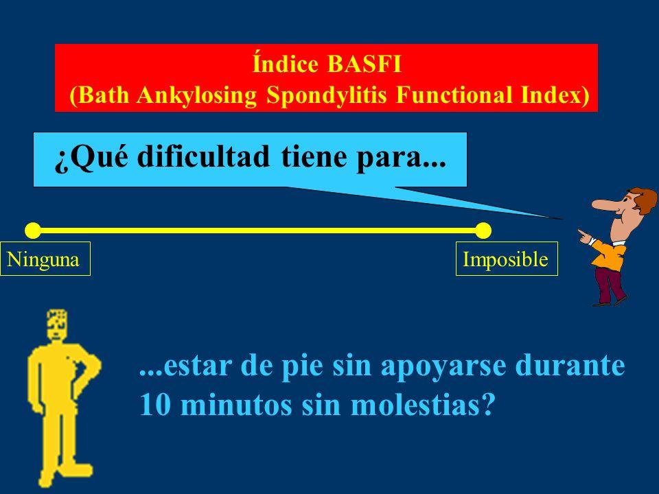 Índice BASFI (Bath Ankylosing Spondylitis Functional Index) ¿Qué dificultad tiene para... NingunaImposible...estar de pie sin apoyarse durante 10 minu