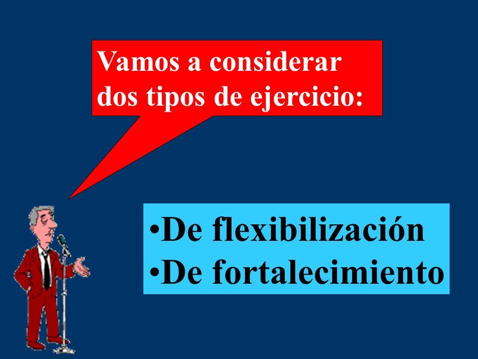 Vamos a considerar dos tipos de ejercicio: De flexibilización De fortalecimiento