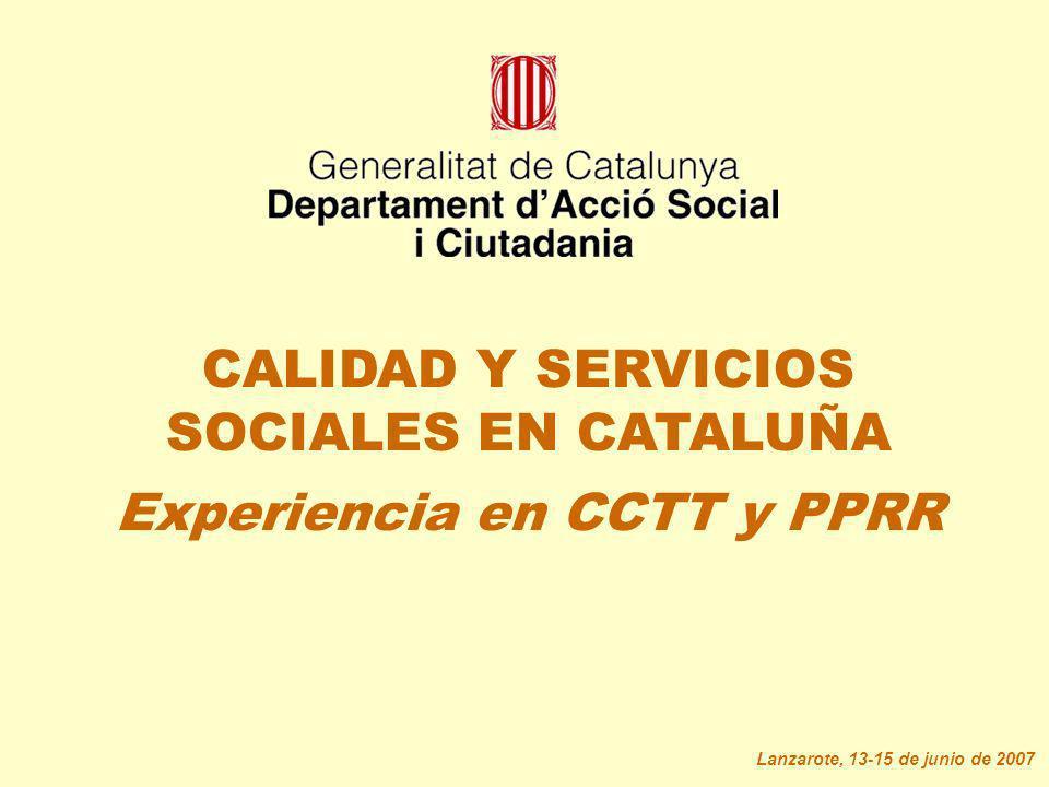 CALIDAD Y SERVICIOS SOCIALES EN CATALUÑA Experiencia en CCTT y PPRR Lanzarote, 13-15 de junio de 2007
