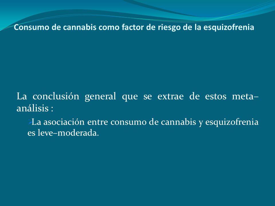 Consumo de cannabis como factor de riesgo de la esquizofrenia La conclusión general que se extrae de estos meta– análisis : La asociación entre consum