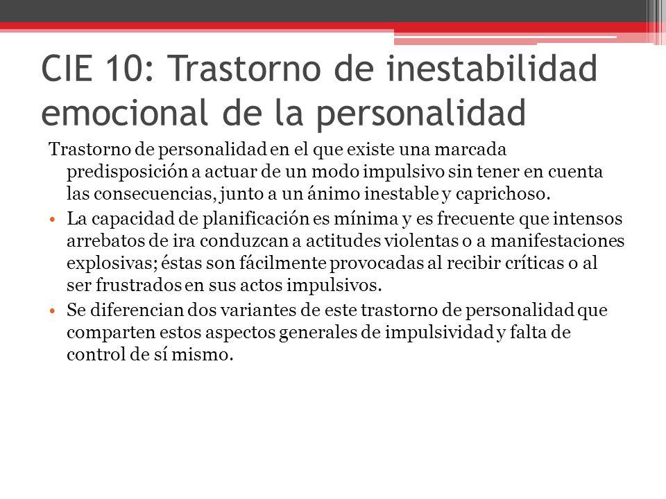 CIE 10: Trastorno de inestabilidad emocional de la personalidad Trastorno de personalidad en el que existe una marcada predisposición a actuar de un modo impulsivo sin tener en cuenta las consecuencias, junto a un ánimo inestable y caprichoso.