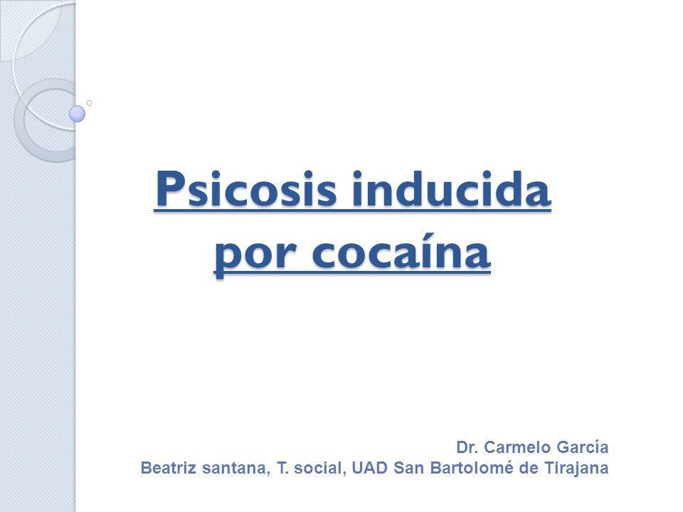 Psicosis inducida por cocaína Dr. Carmelo García Beatriz santana, T. social, UAD San Bartolomé de Tirajana