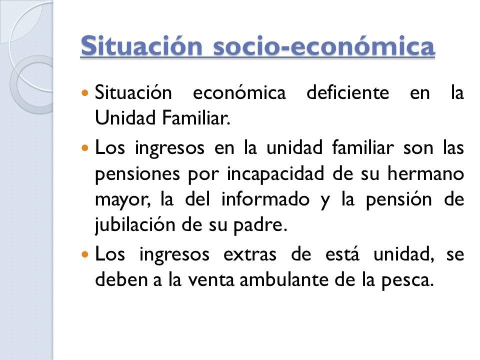 Situación socio-económica Situación económica deficiente en la Unidad Familiar. Los ingresos en la unidad familiar son las pensiones por incapacidad d