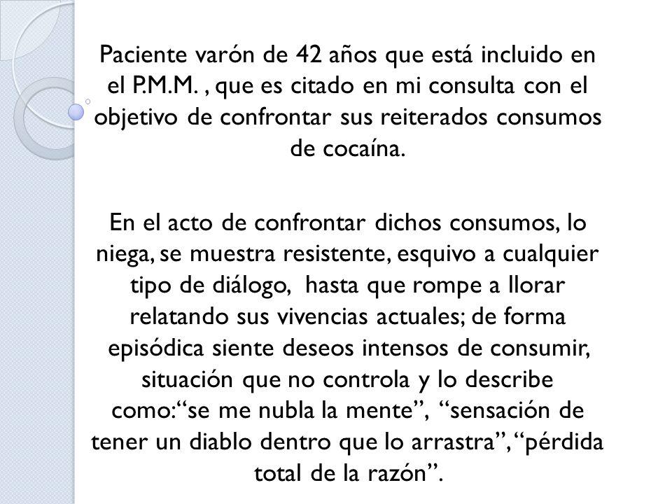 Paciente varón de 42 años que está incluido en el P.M.M., que es citado en mi consulta con el objetivo de confrontar sus reiterados consumos de cocaín
