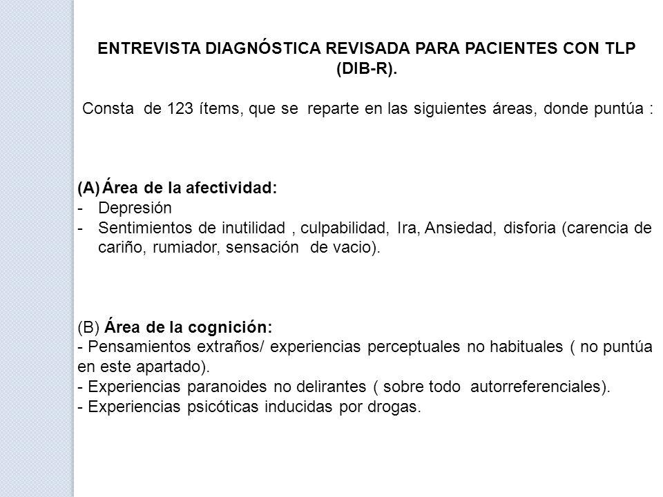 ENTREVISTA DIAGNÓSTICA REVISADA PARA PACIENTES CON TLP (DIB-R). Consta de 123 ítems, que se reparte en las siguientes áreas, donde puntúa : (A)Área de