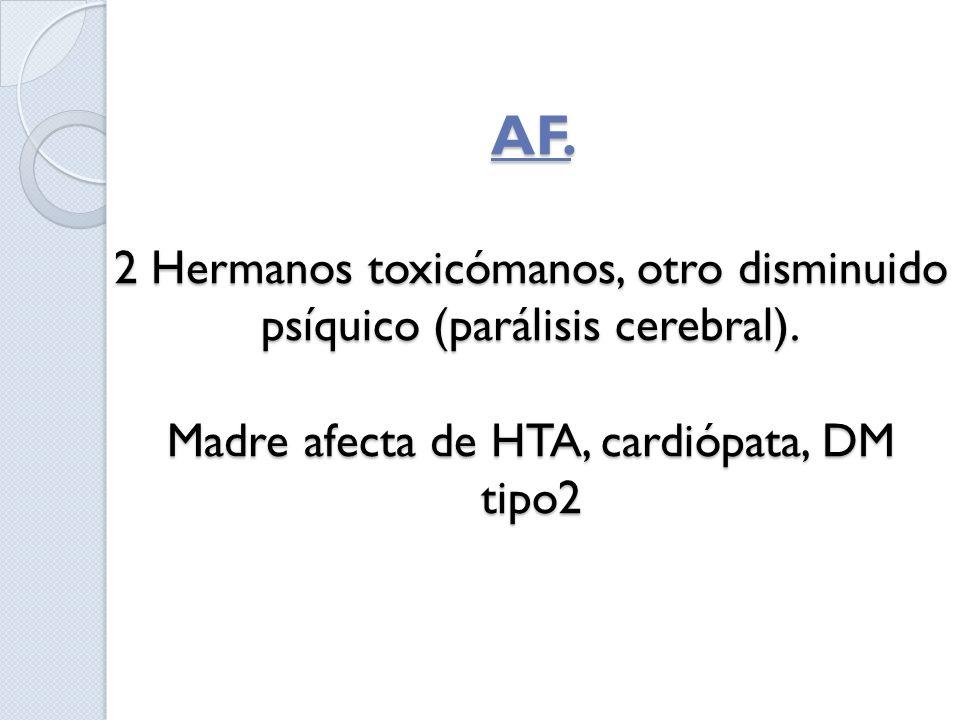 AF. 2 Hermanos toxicómanos, otro disminuido psíquico (parálisis cerebral). Madre afecta de HTA, cardiópata, DM tipo2