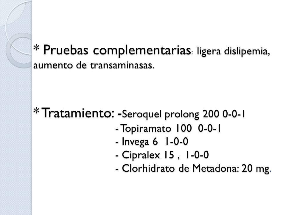 * Pruebas complementarias : ligera dislipemia, aumento de transaminasas. * Tratamiento: - Seroquel prolong 200 0-0-1 - Topiramato 100 0-0-1 - Invega 6