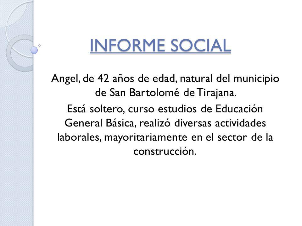 INFORME SOCIAL Angel, de 42 años de edad, natural del municipio de San Bartolomé de Tirajana. Está soltero, curso estudios de Educación General Básica