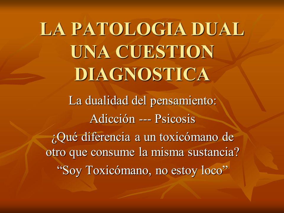 LA PATOLOGIA DUAL UNA CUESTION DIAGNOSTICA La dualidad del pensamiento: Adicción --- Psicosis ¿Qué diferencia a un toxicómano de otro que consume la m