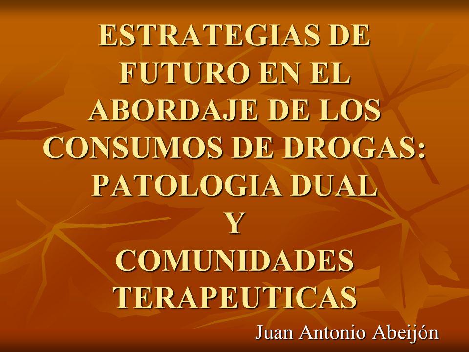 ESTRATEGIAS DE FUTURO EN EL ABORDAJE DE LOS CONSUMOS DE DROGAS: PATOLOGIA DUAL Y COMUNIDADES TERAPEUTICAS Juan Antonio Abeijón